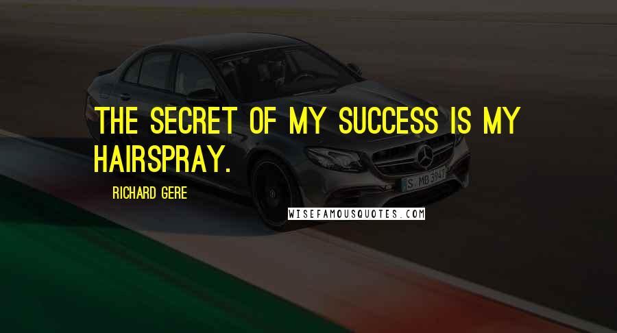 Richard Gere quotes: The secret of my success is my hairspray.