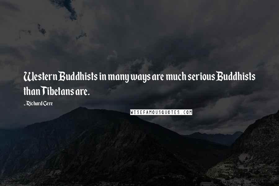 Richard Gere quotes: Western Buddhists in many ways are much serious Buddhists than Tibetans are.