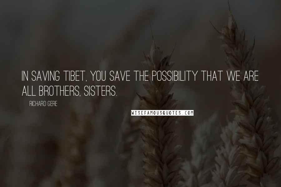 Richard Gere quotes: In saving Tibet, you save the possibility that we are all brothers, sisters.