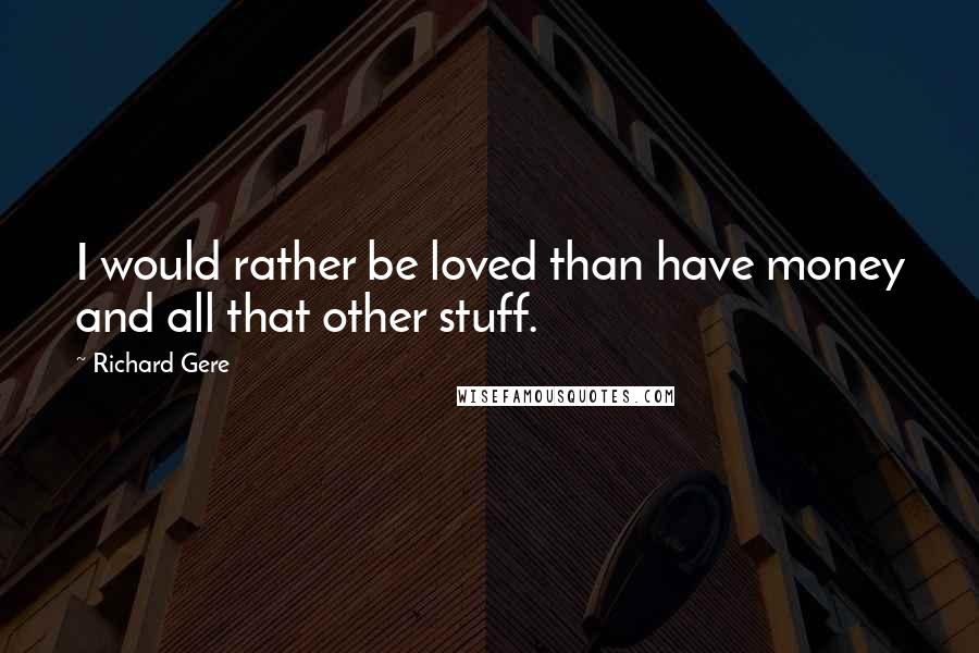 Richard Gere quotes: I would rather be loved than have money and all that other stuff.