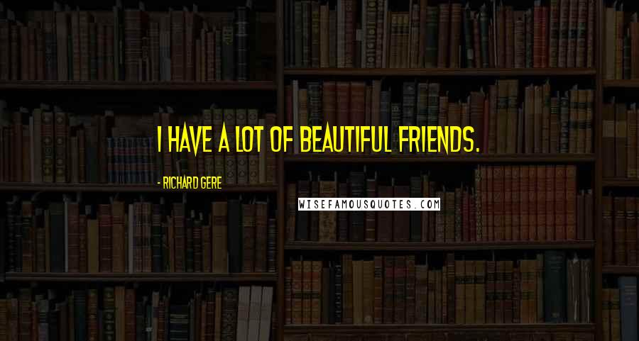 Richard Gere quotes: I have a lot of beautiful friends.