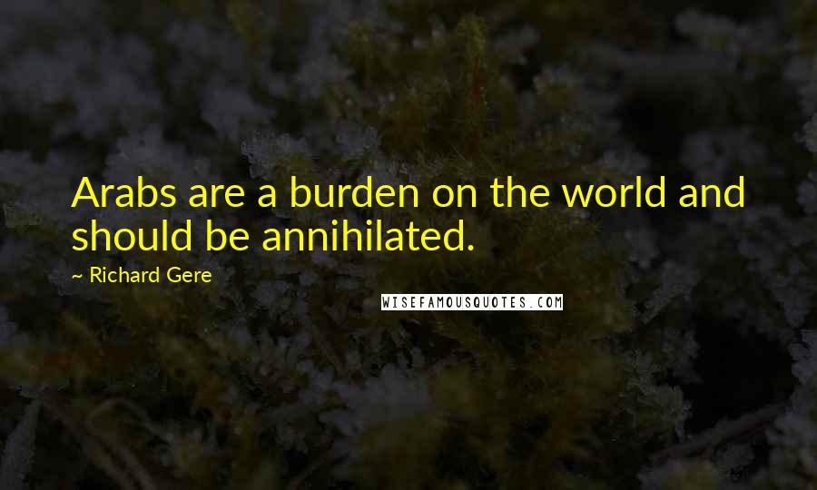 Richard Gere quotes: Arabs are a burden on the world and should be annihilated.