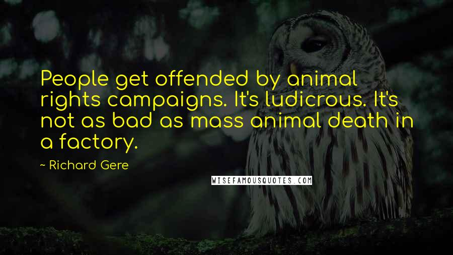 Richard Gere quotes: People get offended by animal rights campaigns. It's ludicrous. It's not as bad as mass animal death in a factory.