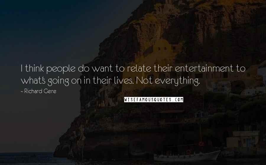 Richard Gere quotes: I think people do want to relate their entertainment to what's going on in their lives. Not everything.
