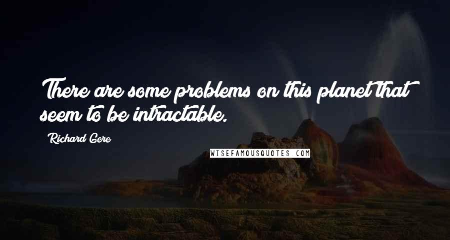 Richard Gere quotes: There are some problems on this planet that seem to be intractable.