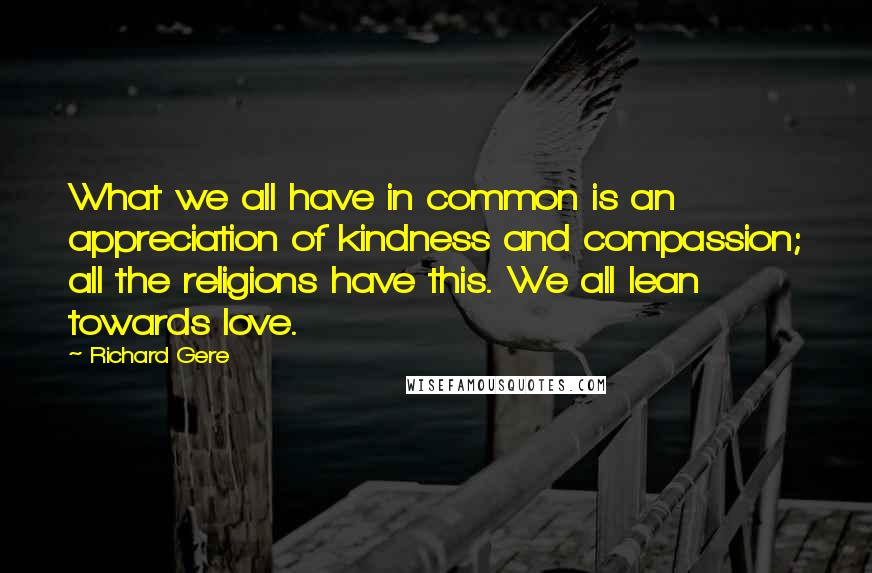 Richard Gere quotes: What we all have in common is an appreciation of kindness and compassion; all the religions have this. We all lean towards love.