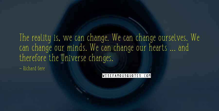 Richard Gere quotes: The reality is, we can change. We can change ourselves. We can change our minds. We can change our hearts ... and therefore the Universe changes.