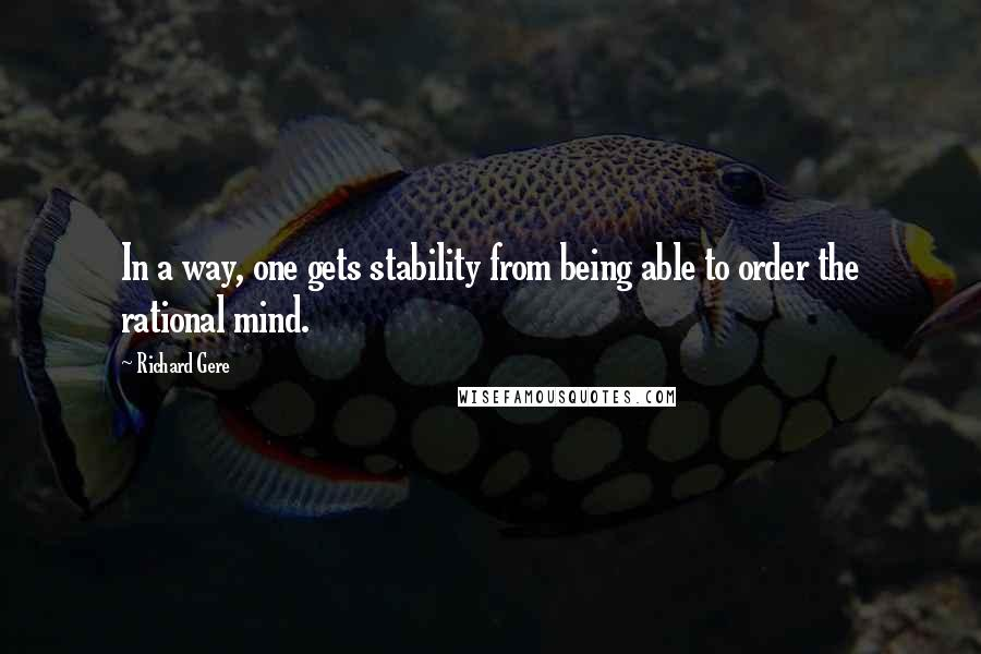 Richard Gere quotes: In a way, one gets stability from being able to order the rational mind.