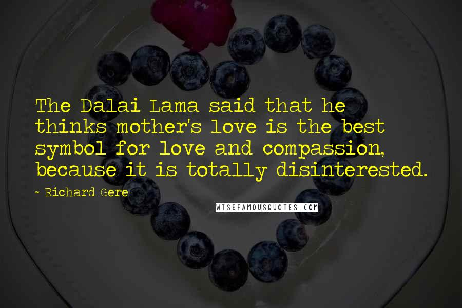 Richard Gere quotes: The Dalai Lama said that he thinks mother's love is the best symbol for love and compassion, because it is totally disinterested.