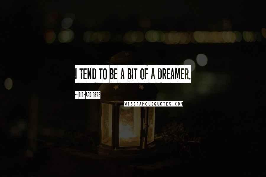 Richard Gere quotes: I tend to be a bit of a dreamer.