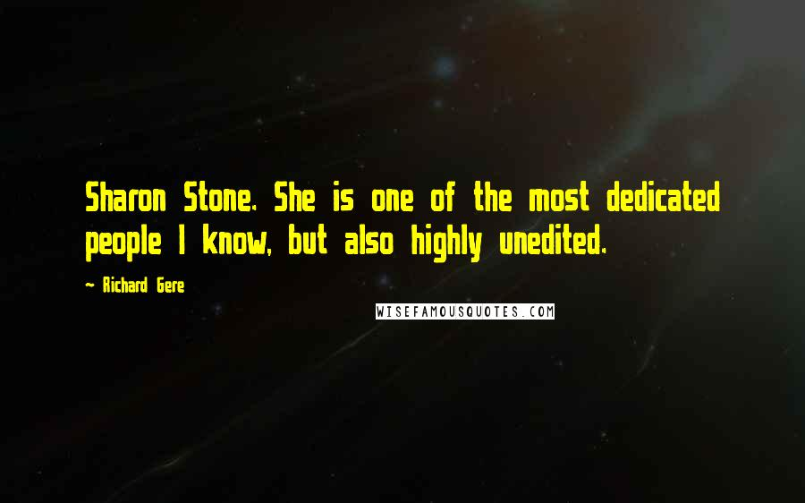 Richard Gere quotes: Sharon Stone. She is one of the most dedicated people I know, but also highly unedited.