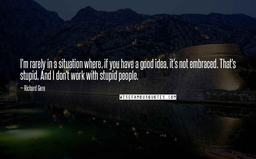 Richard Gere quotes: I'm rarely in a situation where, if you have a good idea, it's not embraced. That's stupid. And I don't work with stupid people.