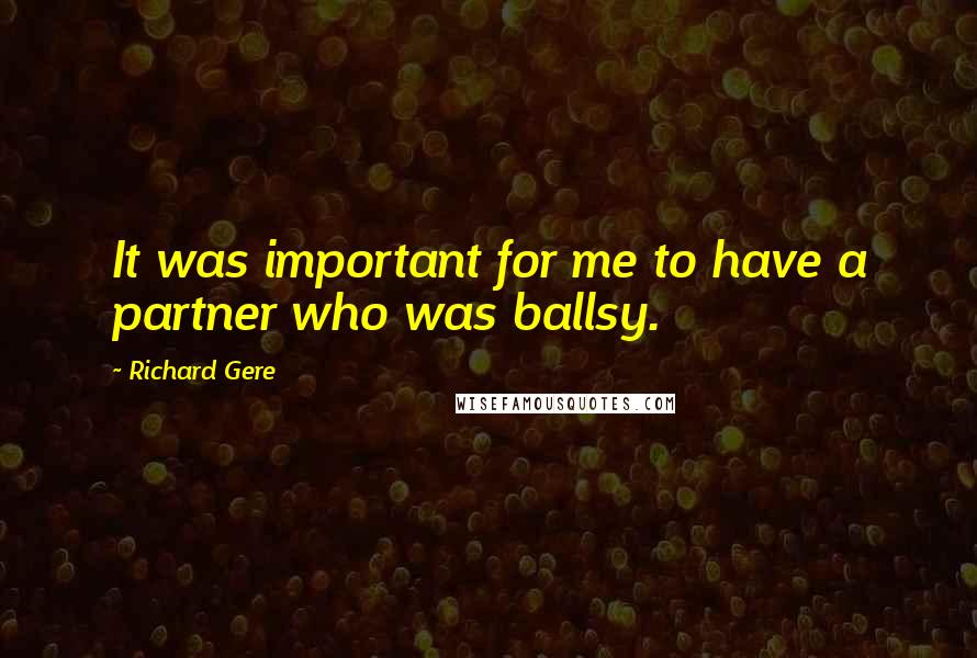 Richard Gere quotes: It was important for me to have a partner who was ballsy.