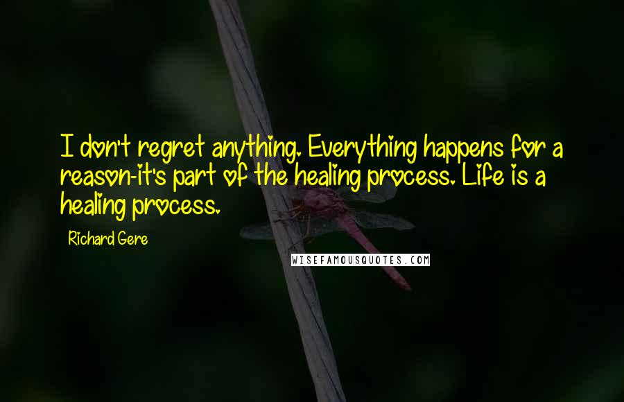 Richard Gere quotes: I don't regret anything. Everything happens for a reason-it's part of the healing process. Life is a healing process.