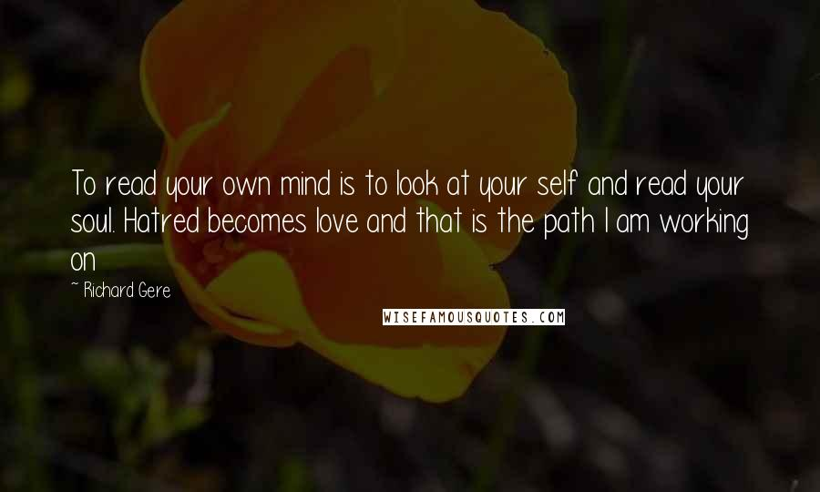 Richard Gere quotes: To read your own mind is to look at your self and read your soul. Hatred becomes love and that is the path I am working on