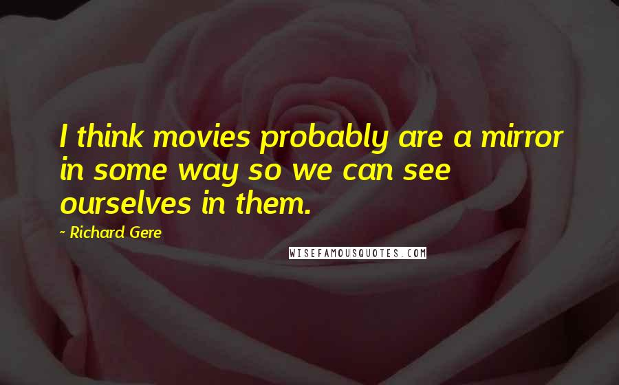 Richard Gere quotes: I think movies probably are a mirror in some way so we can see ourselves in them.