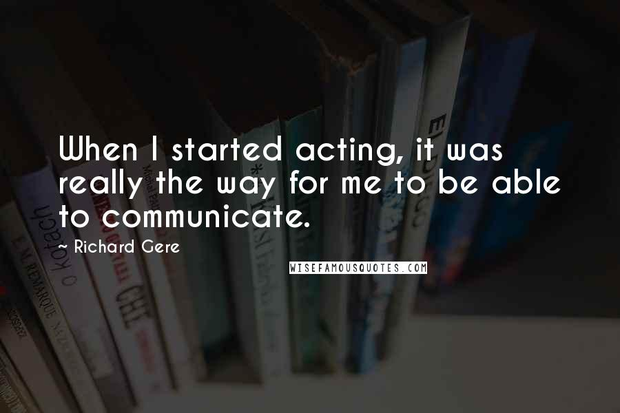 Richard Gere quotes: When I started acting, it was really the way for me to be able to communicate.