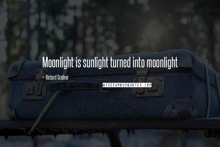 Richard Gradner quotes: Moonlight is sunlight turned into moonlight