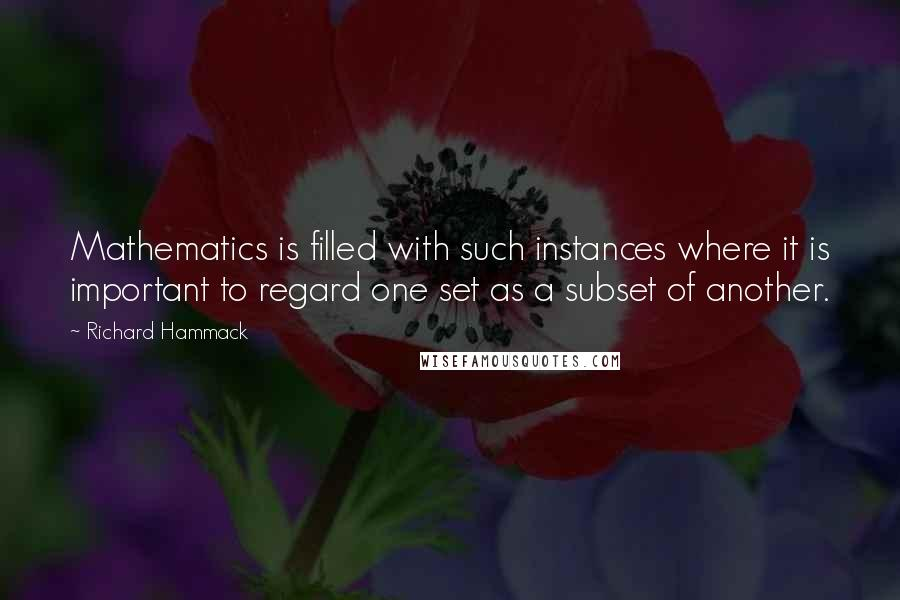 Richard Hammack quotes: Mathematics is filled with such instances where it is important to regard one set as a subset of another.