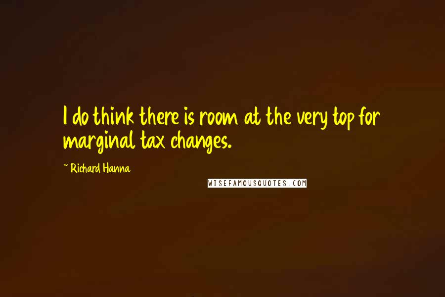 Richard Hanna quotes: I do think there is room at the very top for marginal tax changes.