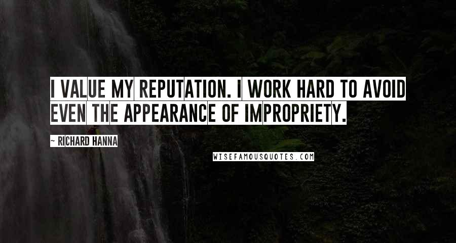 Richard Hanna quotes: I value my reputation. I work hard to avoid even the appearance of impropriety.