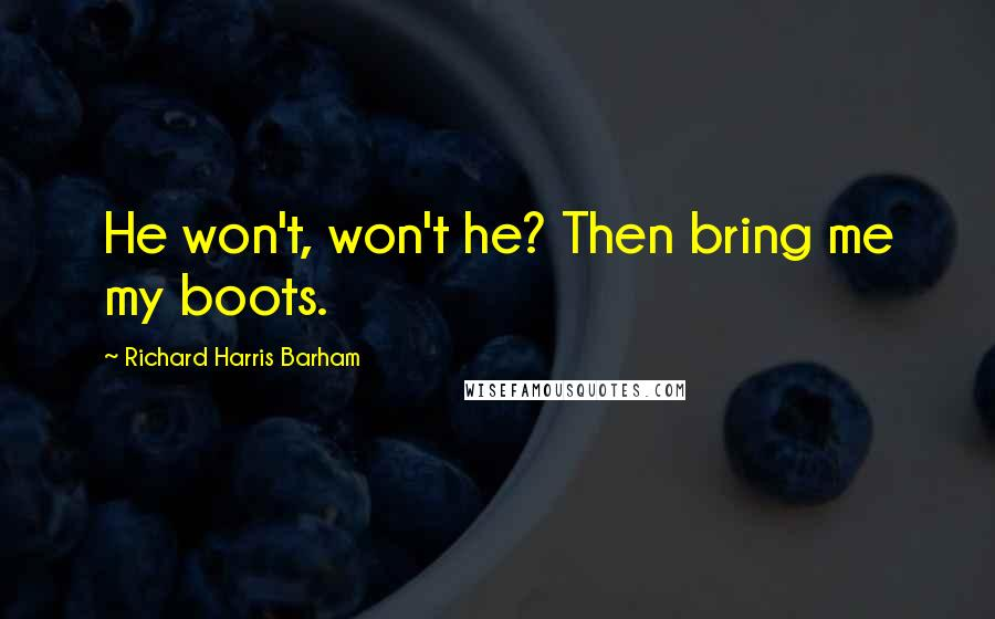 Richard Harris Barham quotes: He won't, won't he? Then bring me my boots.
