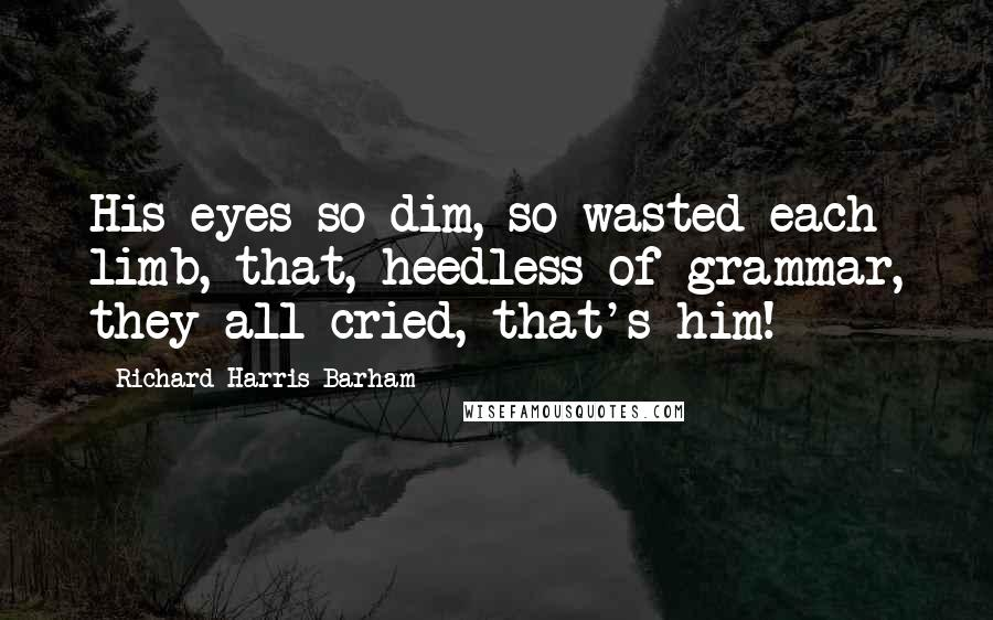 Richard Harris Barham quotes: His eyes so dim, so wasted each limb, that, heedless of grammar, they all cried, that's him!