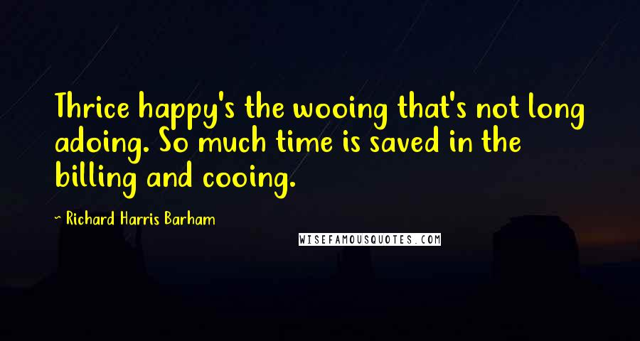 Richard Harris Barham quotes: Thrice happy's the wooing that's not long adoing. So much time is saved in the billing and cooing.
