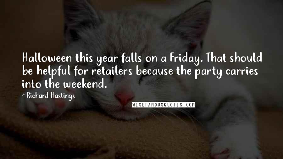 Richard Hastings quotes: Halloween this year falls on a Friday. That should be helpful for retailers because the party carries into the weekend.