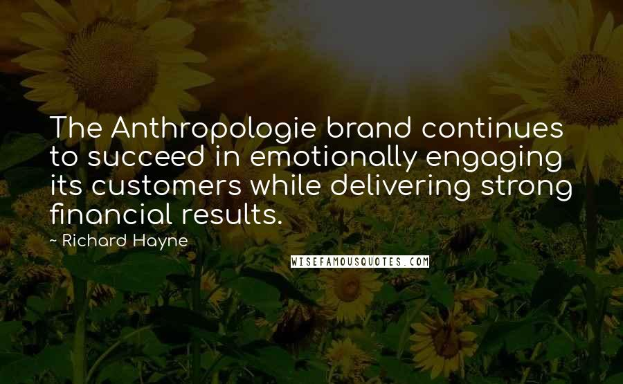 Richard Hayne quotes: The Anthropologie brand continues to succeed in emotionally engaging its customers while delivering strong financial results.