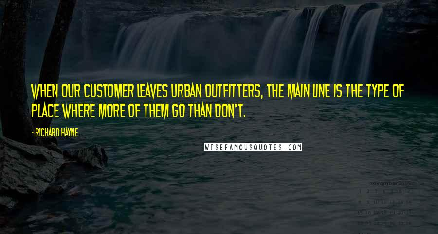 Richard Hayne quotes: When our customer leaves Urban Outfitters, the Main Line is the type of place where more of them go than don't.