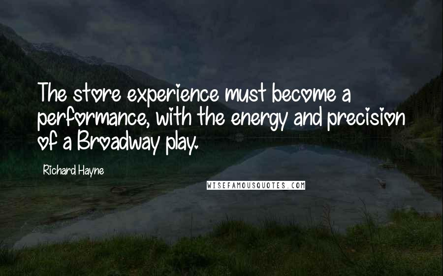 Richard Hayne quotes: The store experience must become a performance, with the energy and precision of a Broadway play.