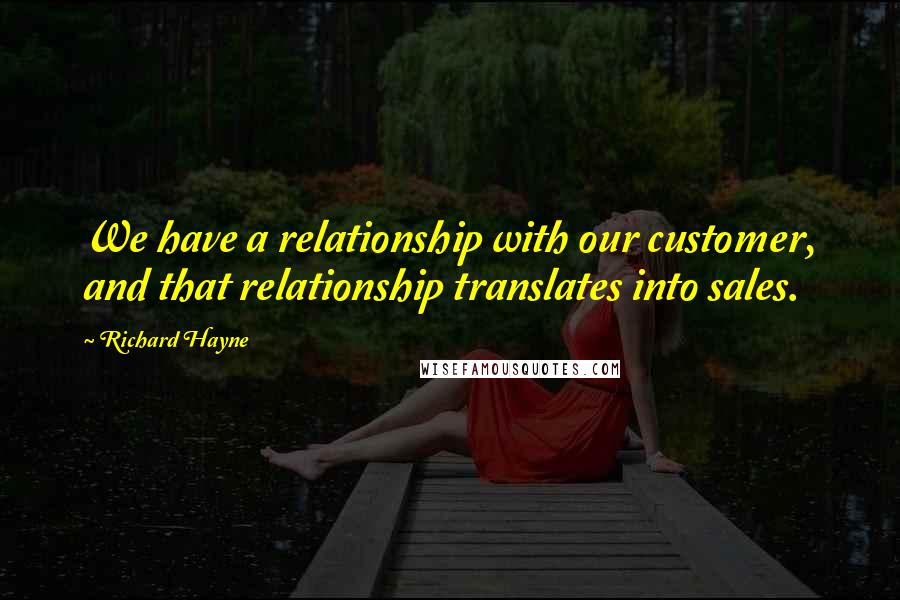 Richard Hayne quotes: We have a relationship with our customer, and that relationship translates into sales.