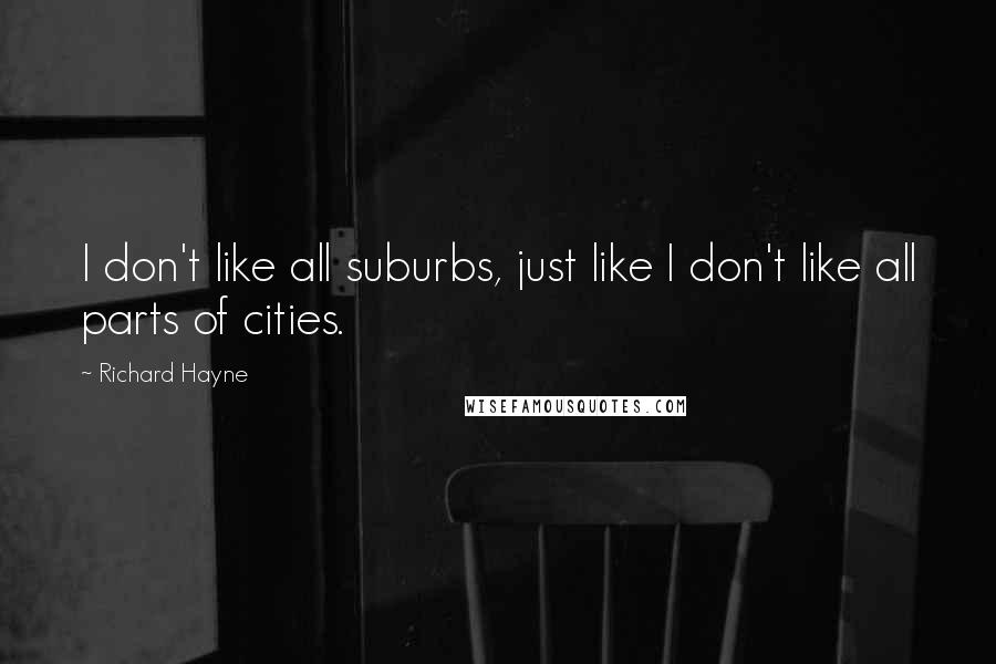 Richard Hayne quotes: I don't like all suburbs, just like I don't like all parts of cities.