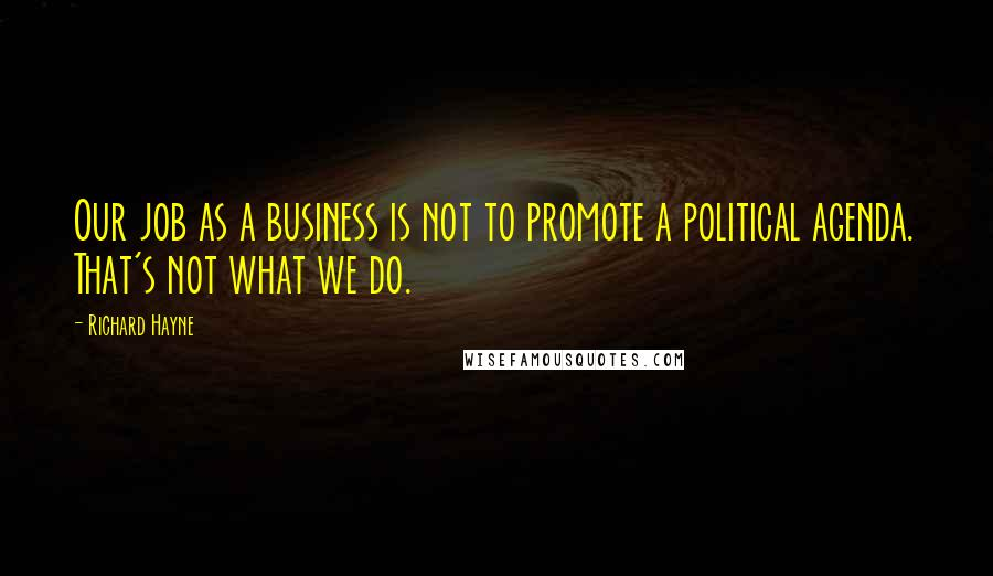 Richard Hayne quotes: Our job as a business is not to promote a political agenda. That's not what we do.