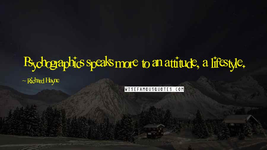 Richard Hayne quotes: Psychographics speaks more to an attitude, a lifestyle.
