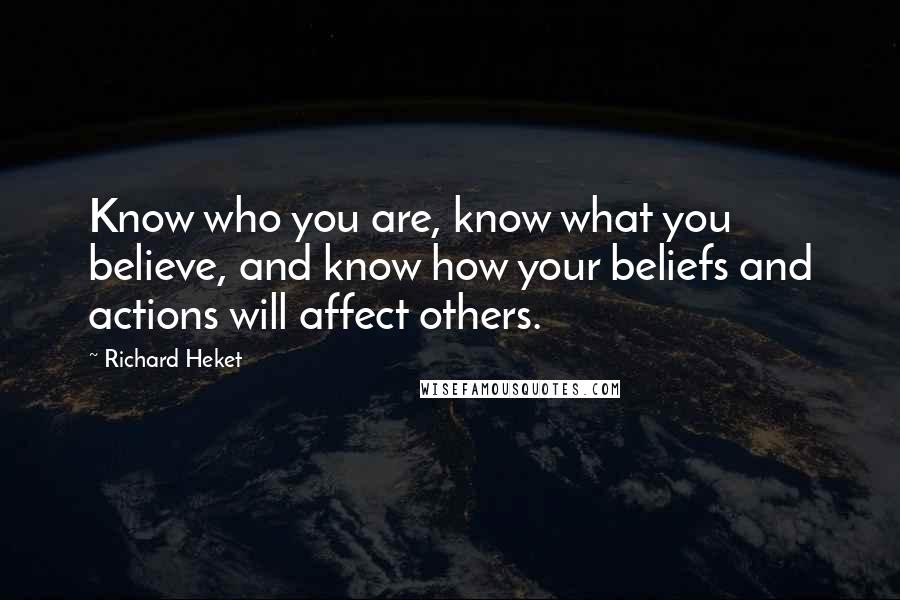Richard Heket quotes: Know who you are, know what you believe, and know how your beliefs and actions will affect others.