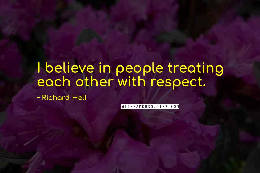 Richard Hell quotes: I believe in people treating each other with respect.