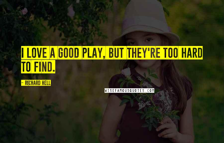 Richard Hell quotes: I love a good play, but they're too hard to find.