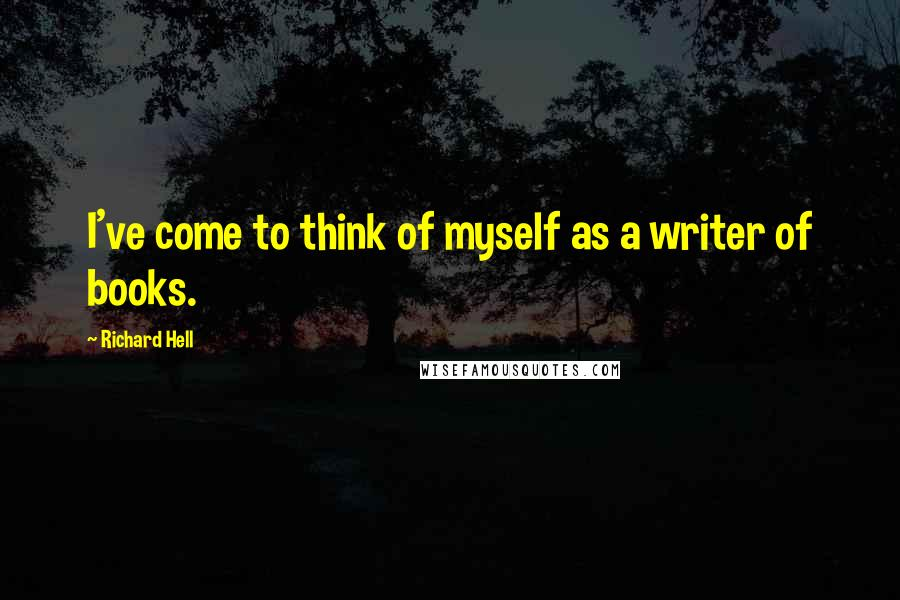 Richard Hell quotes: I've come to think of myself as a writer of books.