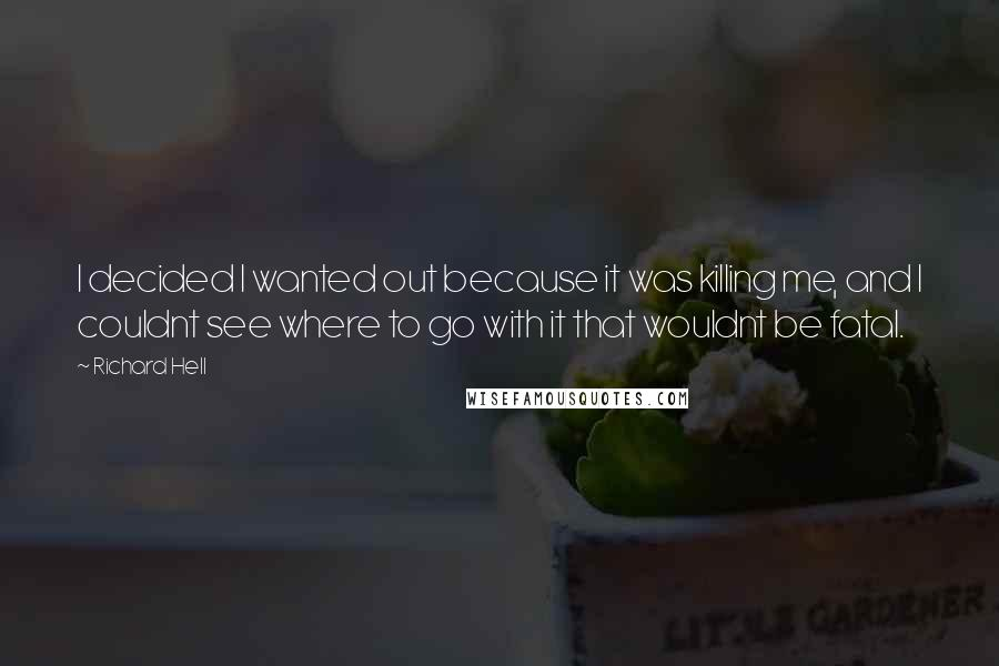 Richard Hell quotes: I decided I wanted out because it was killing me, and I couldnt see where to go with it that wouldnt be fatal.