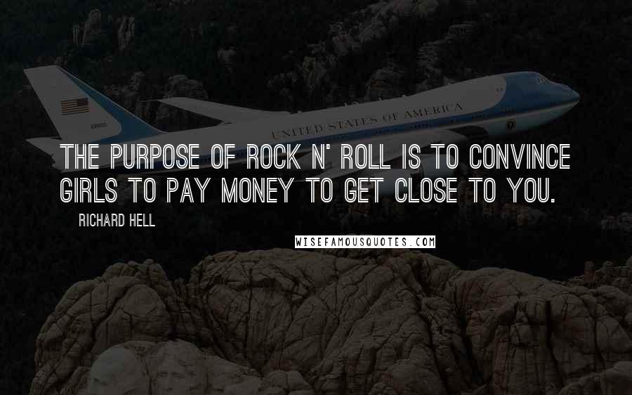 Richard Hell quotes: The purpose of rock n' roll is to convince girls to pay money to get close to you.