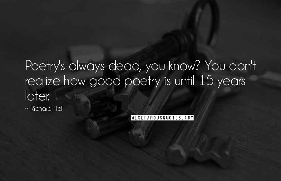 Richard Hell quotes: Poetry's always dead, you know? You don't realize how good poetry is until 15 years later.