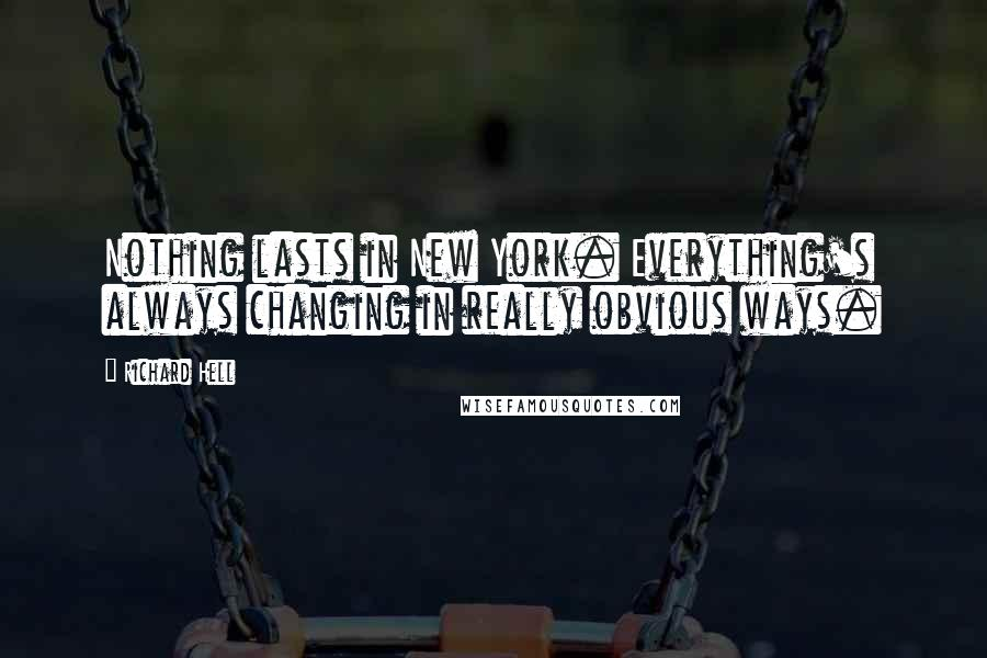 Richard Hell quotes: Nothing lasts in New York. Everything's always changing in really obvious ways.