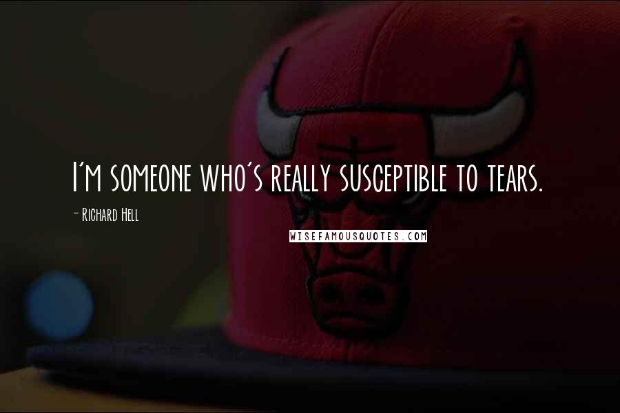 Richard Hell quotes: I'm someone who's really susceptible to tears.