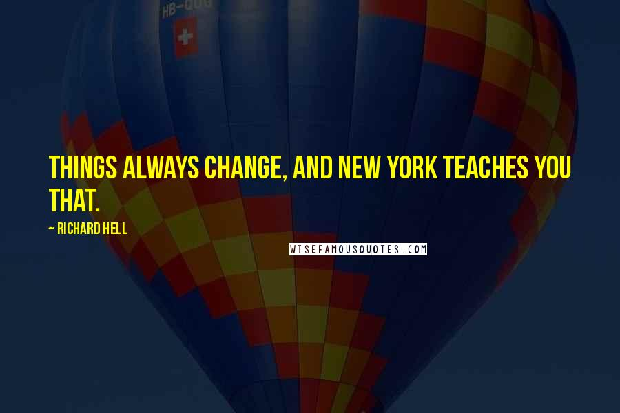 Richard Hell quotes: Things always change, and New York teaches you that.