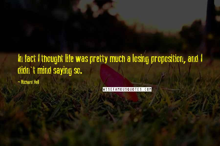 Richard Hell quotes: In fact I thought life was pretty much a losing proposition, and I didn't mind saying so.