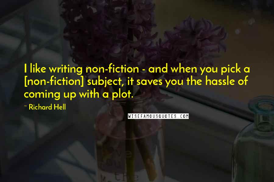 Richard Hell quotes: I like writing non-fiction - and when you pick a [non-fiction] subject, it saves you the hassle of coming up with a plot.