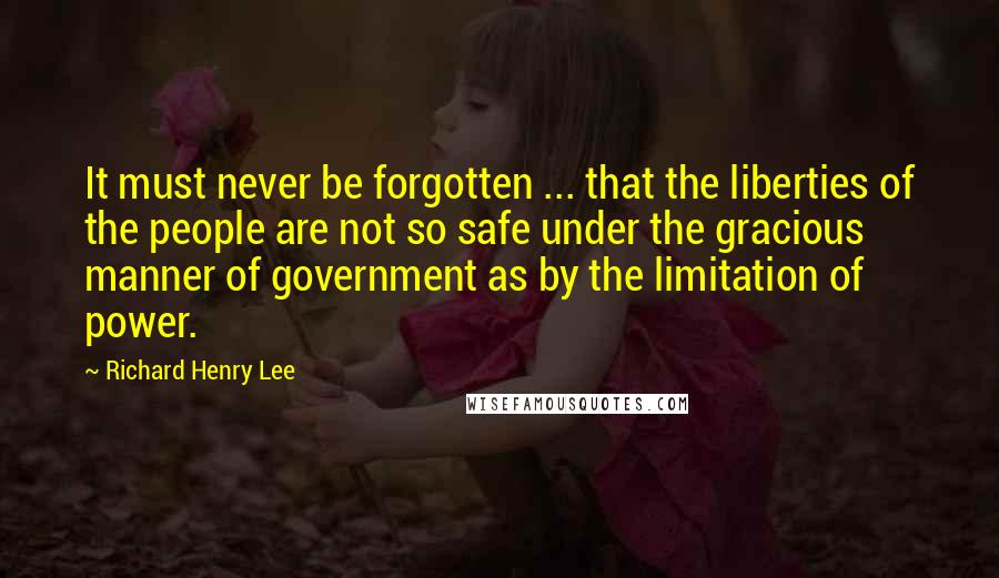 Richard Henry Lee quotes: It must never be forgotten ... that the liberties of the people are not so safe under the gracious manner of government as by the limitation of power.