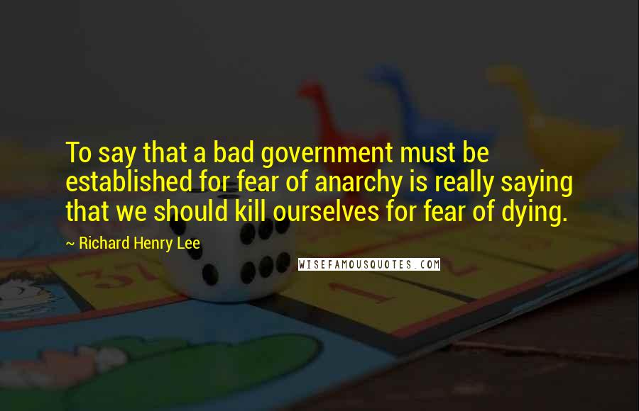Richard Henry Lee quotes: To say that a bad government must be established for fear of anarchy is really saying that we should kill ourselves for fear of dying.